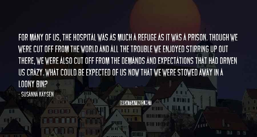 Susanna Kaysen Sayings: For many of us, the hospital was as much a refuge as it was a