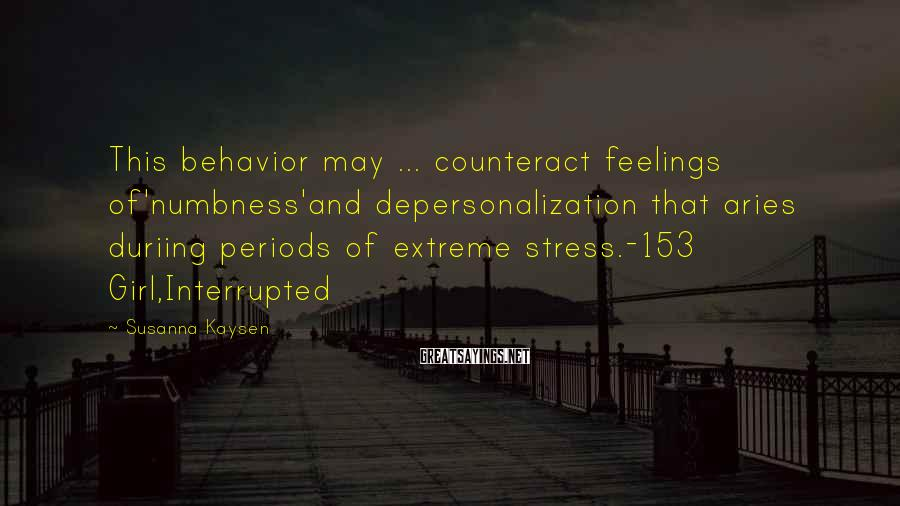 Susanna Kaysen Sayings: This behavior may ... counteract feelings of'numbness'and depersonalization that aries duriing periods of extreme stress.-153