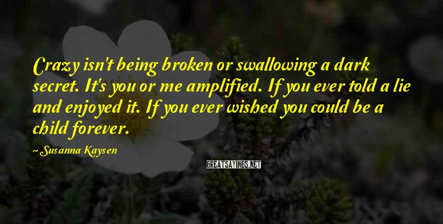 Susanna Kaysen Sayings: Crazy isn't being broken or swallowing a dark secret. It's you or me amplified. If