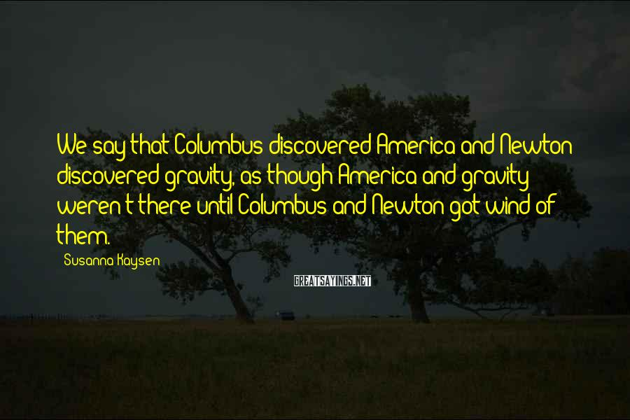 Susanna Kaysen Sayings: We say that Columbus discovered America and Newton discovered gravity, as though America and gravity