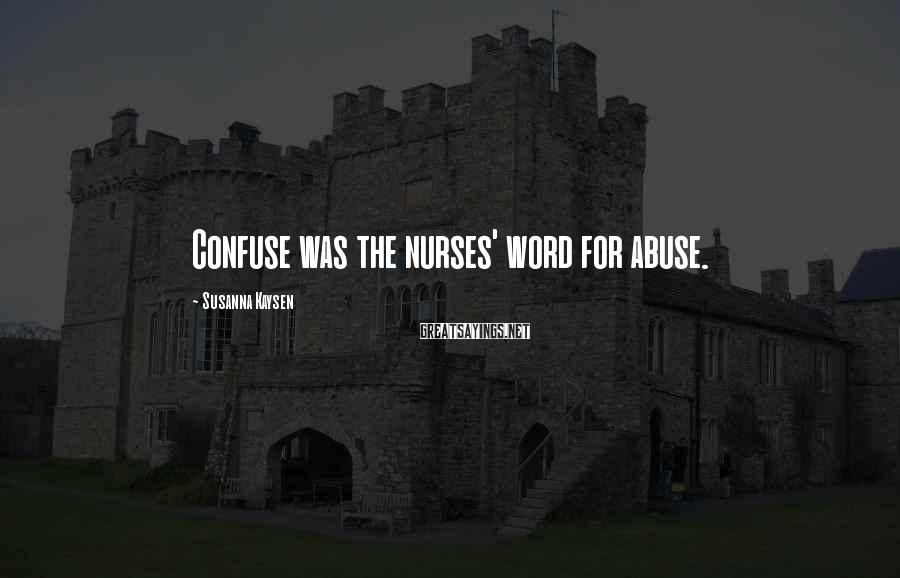 Susanna Kaysen Sayings: Confuse was the nurses' word for abuse.