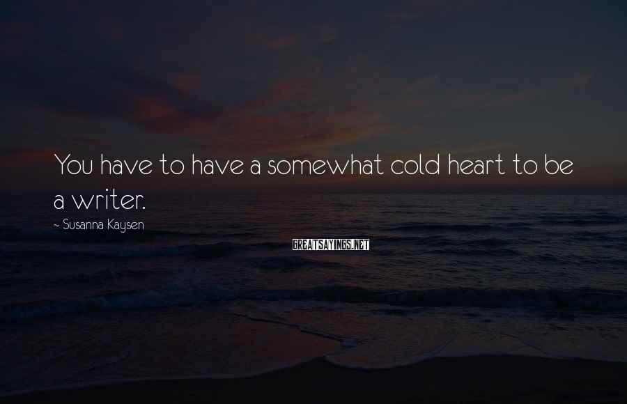 Susanna Kaysen Sayings: You have to have a somewhat cold heart to be a writer.