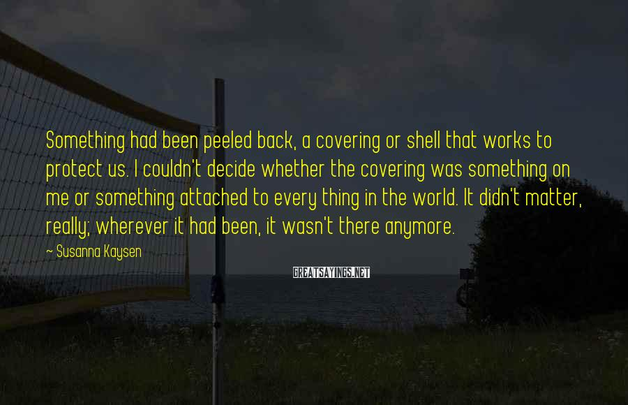 Susanna Kaysen Sayings: Something had been peeled back, a covering or shell that works to protect us. I