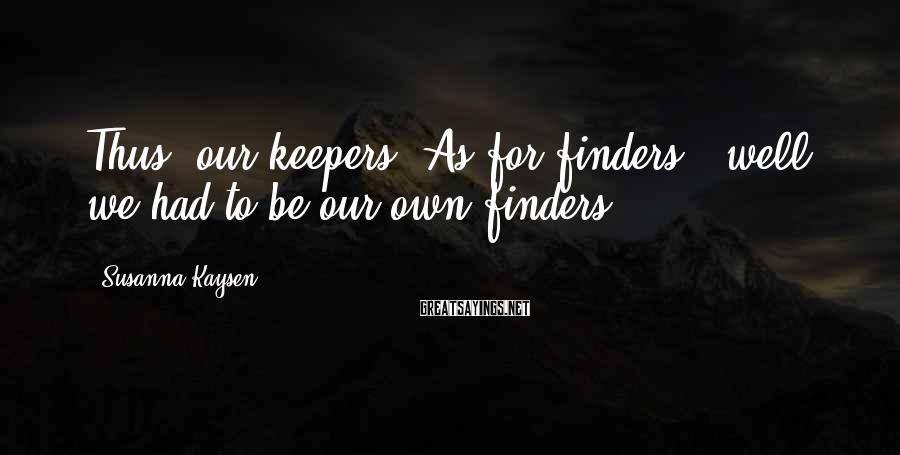 Susanna Kaysen Sayings: Thus, our keepers. As for finders - well, we had to be our own finders.
