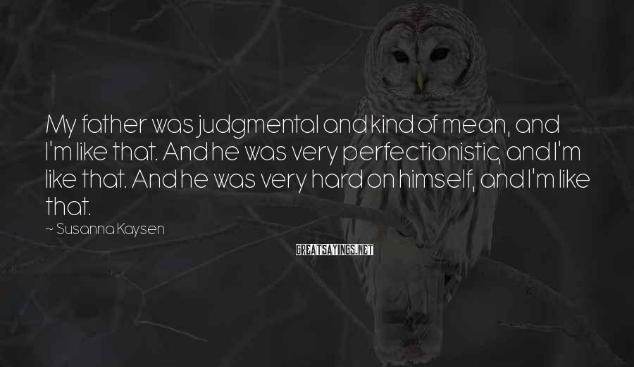 Susanna Kaysen Sayings: My father was judgmental and kind of mean, and I'm like that. And he was