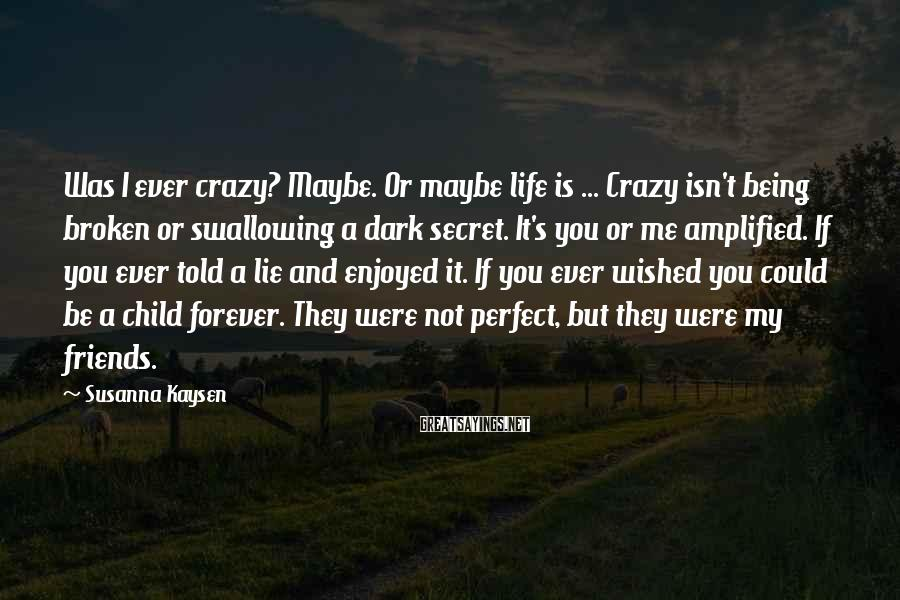 Susanna Kaysen Sayings: Was I ever crazy? Maybe. Or maybe life is ... Crazy isn't being broken or