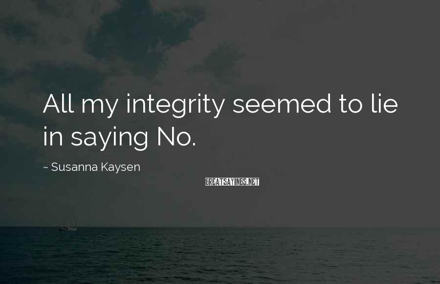 Susanna Kaysen Sayings: All my integrity seemed to lie in saying No.