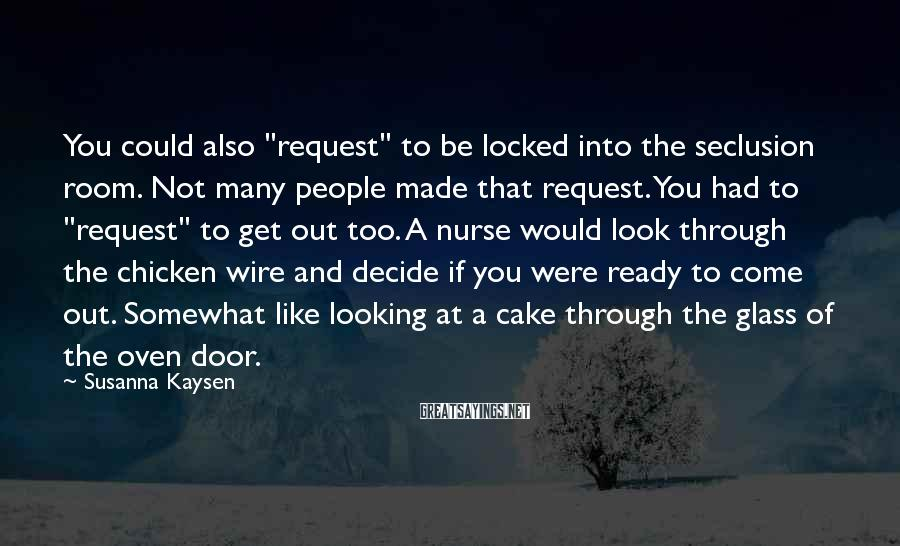 """Susanna Kaysen Sayings: You could also """"request"""" to be locked into the seclusion room. Not many people made"""