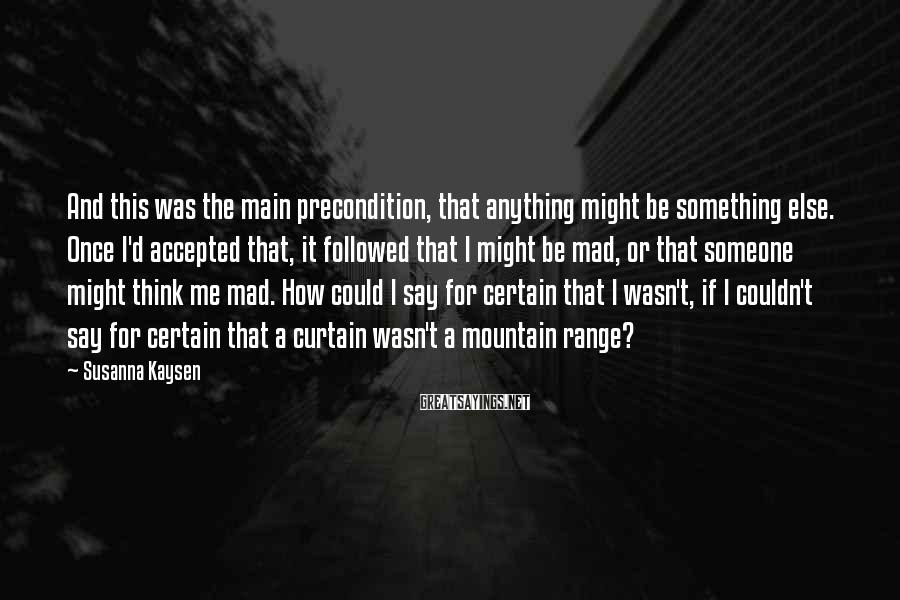 Susanna Kaysen Sayings: And this was the main precondition, that anything might be something else. Once I'd accepted