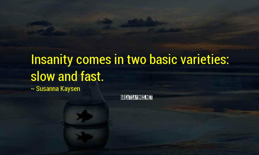 Susanna Kaysen Sayings: Insanity comes in two basic varieties: slow and fast.