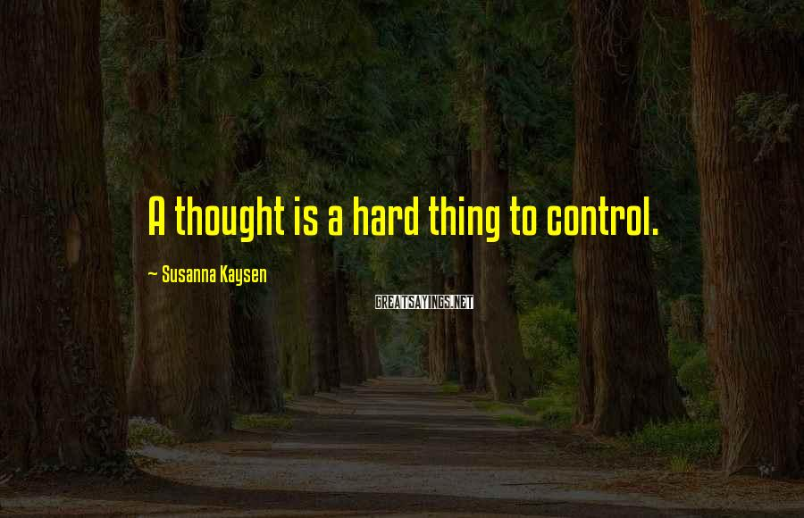 Susanna Kaysen Sayings: A thought is a hard thing to control.