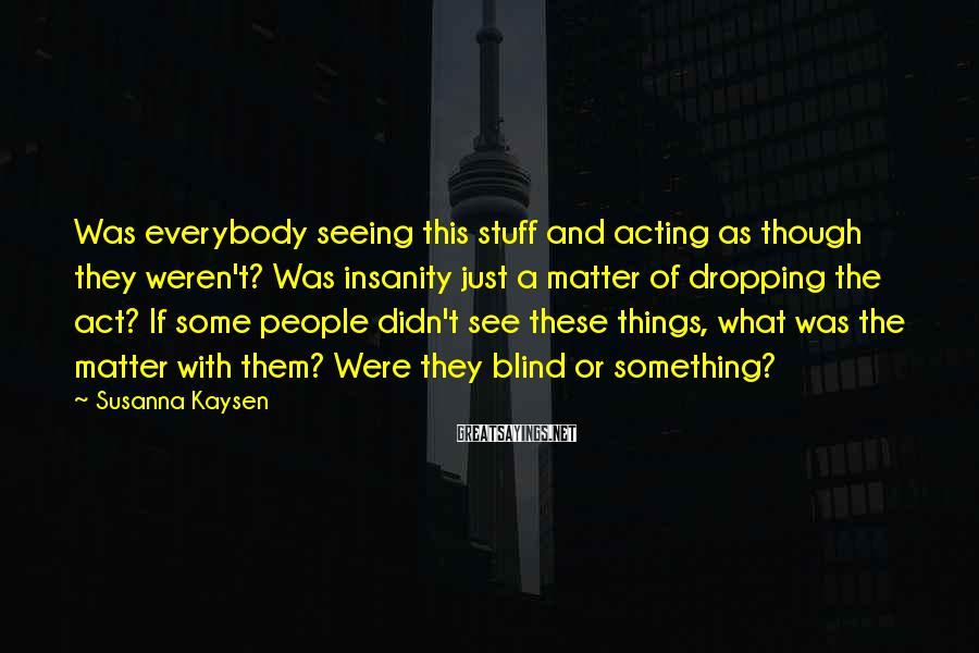 Susanna Kaysen Sayings: Was everybody seeing this stuff and acting as though they weren't? Was insanity just a