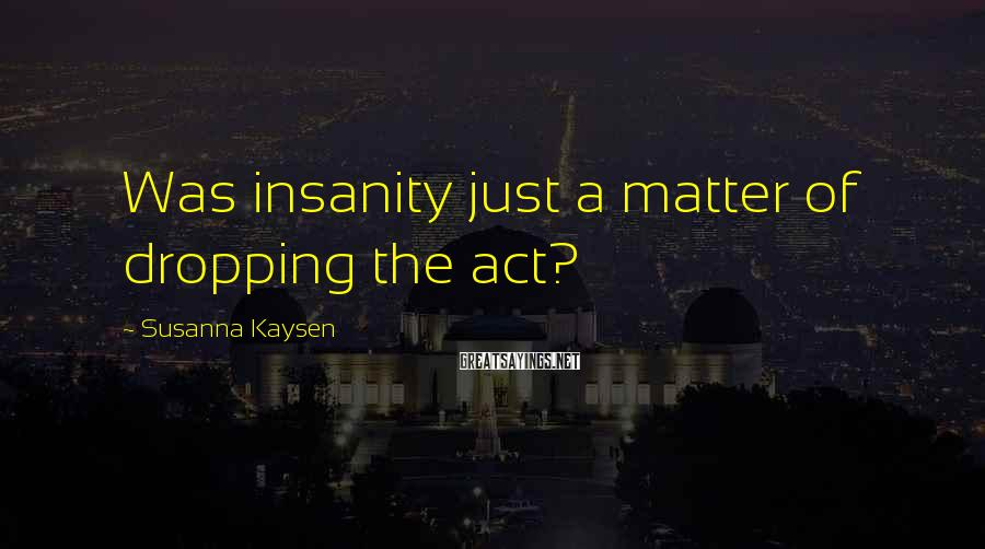 Susanna Kaysen Sayings: Was insanity just a matter of dropping the act?