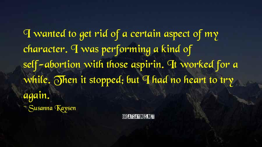 Susanna Kaysen Sayings: I wanted to get rid of a certain aspect of my character. I was performing
