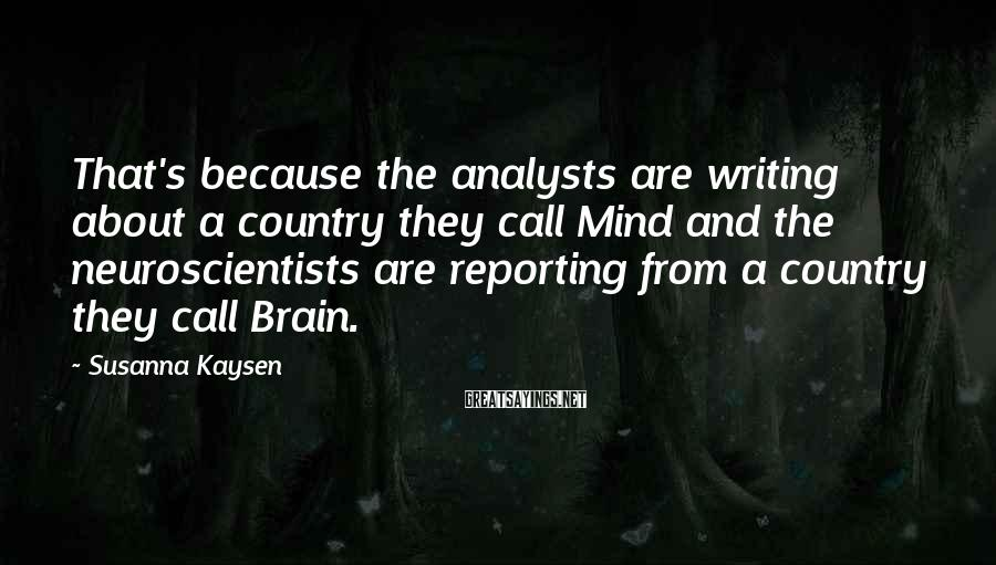 Susanna Kaysen Sayings: That's because the analysts are writing about a country they call Mind and the neuroscientists