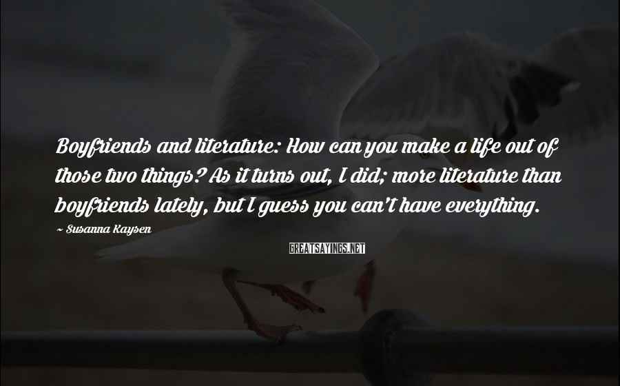 Susanna Kaysen Sayings: Boyfriends and literature: How can you make a life out of those two things? As