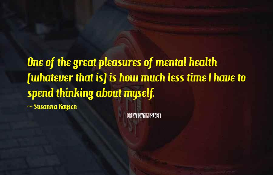 Susanna Kaysen Sayings: One of the great pleasures of mental health (whatever that is) is how much less