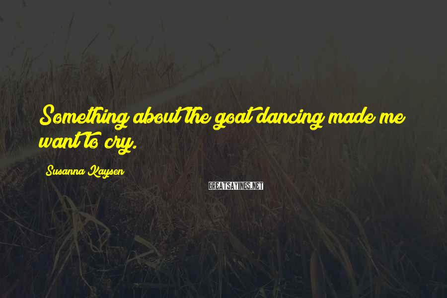 Susanna Kaysen Sayings: Something about the goat dancing made me want to cry.
