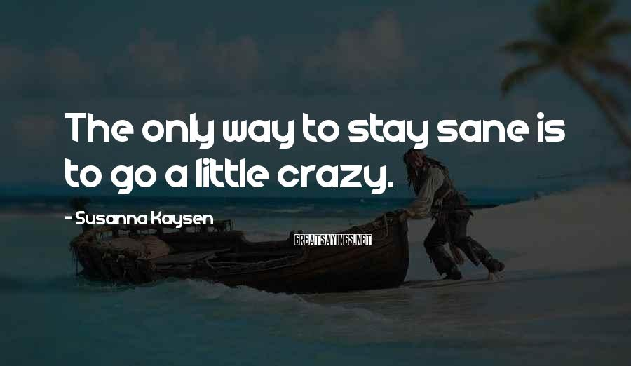Susanna Kaysen Sayings: The only way to stay sane is to go a little crazy.