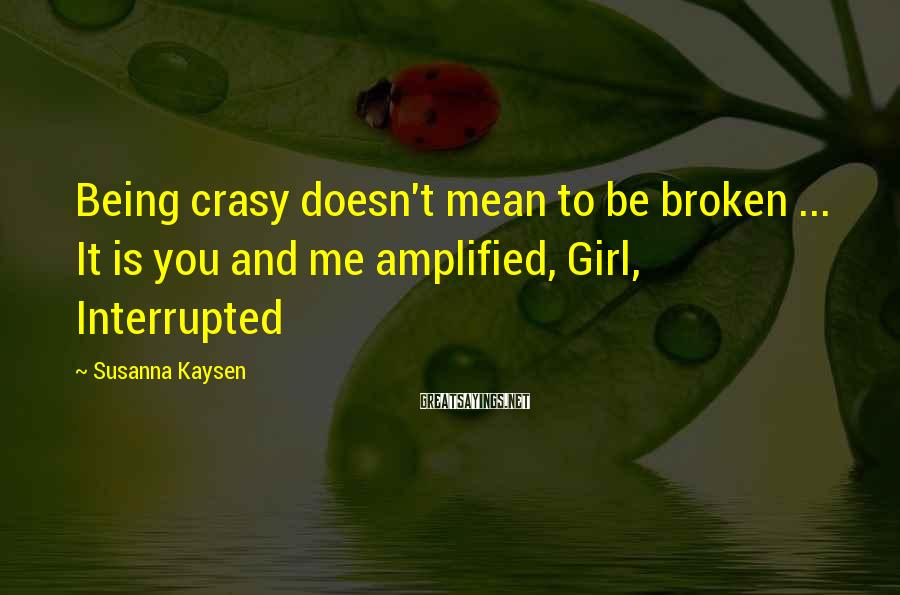 Susanna Kaysen Sayings: Being crasy doesn't mean to be broken ... It is you and me amplified, Girl,