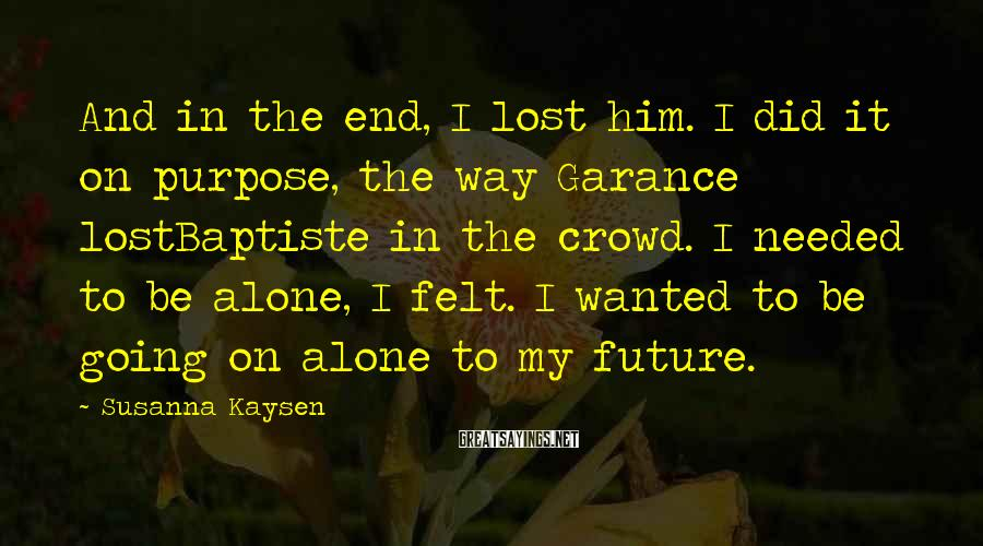 Susanna Kaysen Sayings: And in the end, I lost him. I did it on purpose, the way Garance
