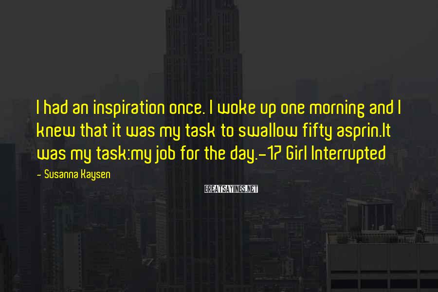 Susanna Kaysen Sayings: I had an inspiration once. I woke up one morning and I knew that it