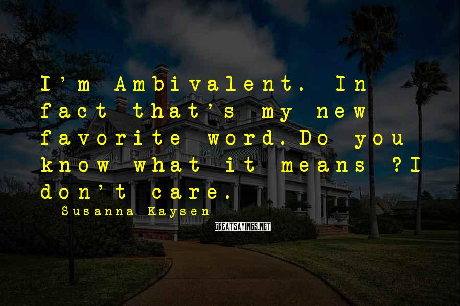 Susanna Kaysen Sayings: I'm Ambivalent. In fact that's my new favorite word.Do you know what it means ?I