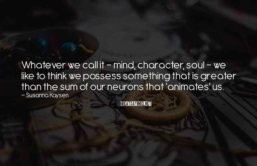 Susanna Kaysen Sayings: Whatever we call it - mind, character, soul - we like to think we possess