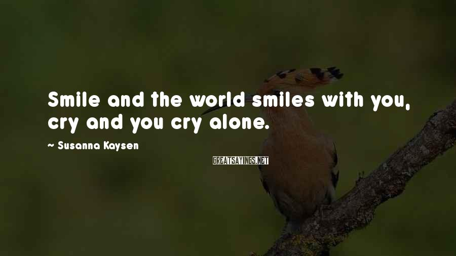 Susanna Kaysen Sayings: Smile and the world smiles with you, cry and you cry alone.