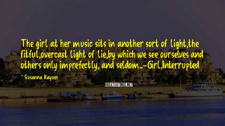 Susanna Kaysen Sayings: The girl at her music sits in another sort of light,the fitful,overcast light of lie,by