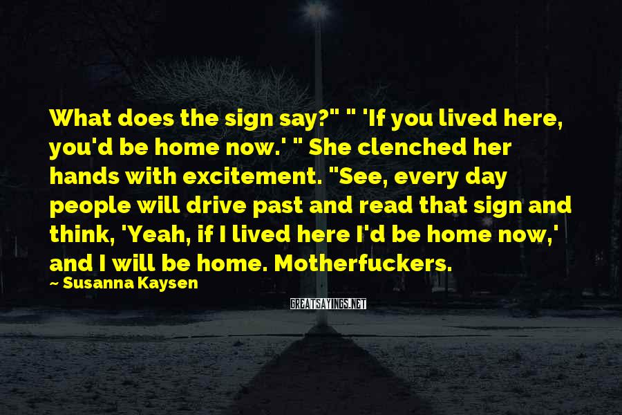 """Susanna Kaysen Sayings: What does the sign say?"""" """" 'If you lived here, you'd be home now.' """""""