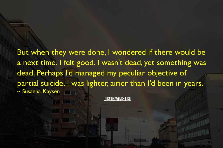 Susanna Kaysen Sayings: But when they were done, I wondered if there would be a next time. I