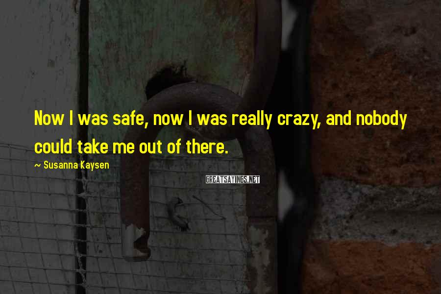 Susanna Kaysen Sayings: Now I was safe, now I was really crazy, and nobody could take me out