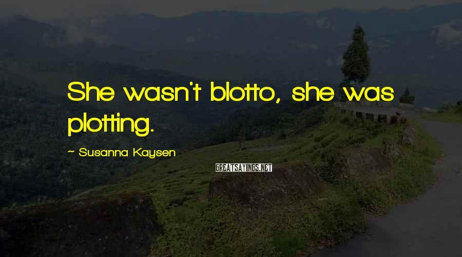 Susanna Kaysen Sayings: She wasn't blotto, she was plotting.