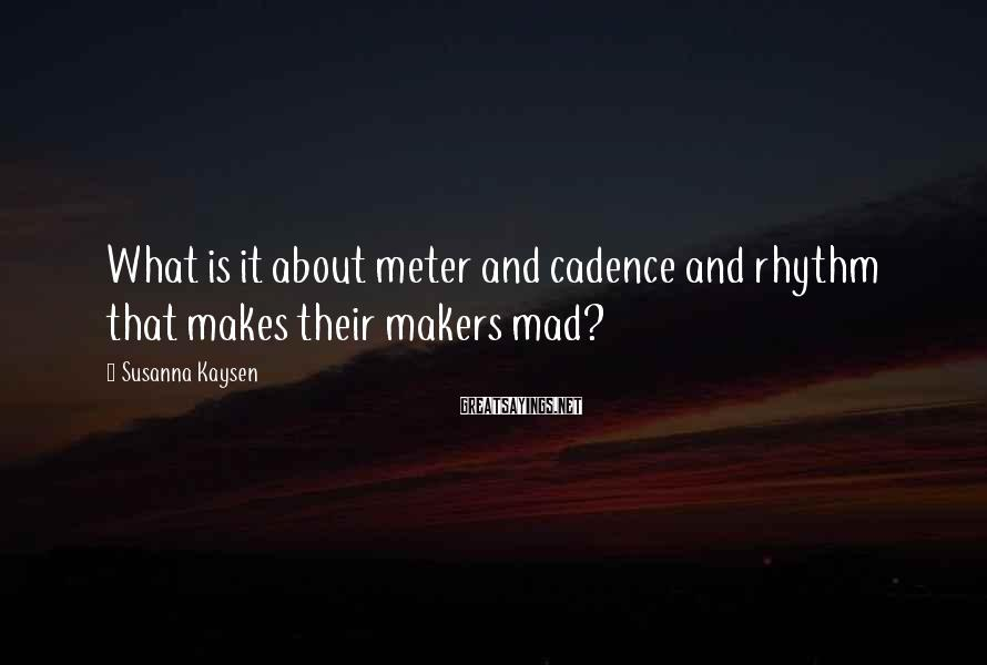 Susanna Kaysen Sayings: What is it about meter and cadence and rhythm that makes their makers mad?