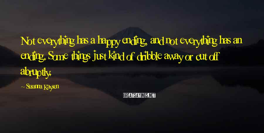 Susanna Kaysen Sayings: Not everything has a happy ending, and not everything has an ending. Some things just