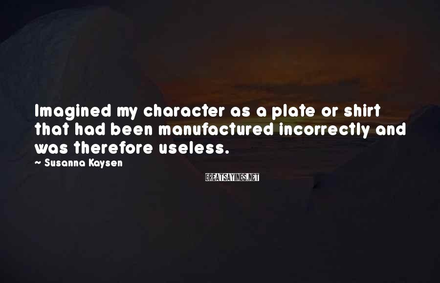Susanna Kaysen Sayings: Imagined my character as a plate or shirt that had been manufactured incorrectly and was