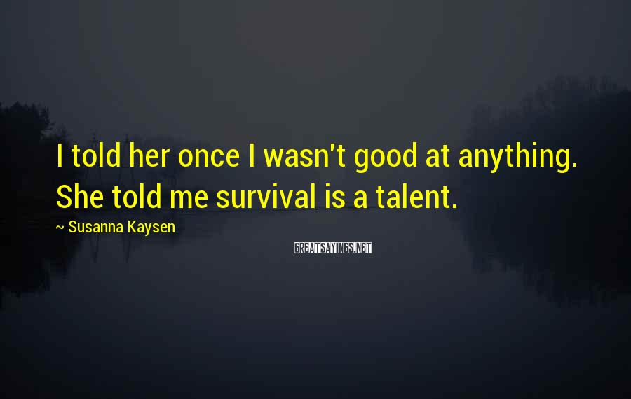 Susanna Kaysen Sayings: I told her once I wasn't good at anything. She told me survival is a