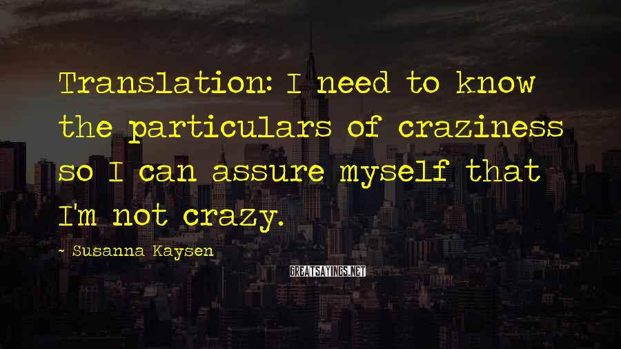 Susanna Kaysen Sayings: Translation: I need to know the particulars of craziness so I can assure myself that