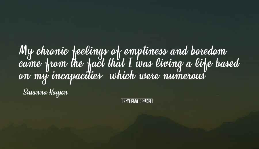 Susanna Kaysen Sayings: My chronic feelings of emptiness and boredom came from the fact that I was living