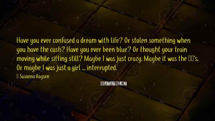 Susanna Kaysen Sayings: Have you ever confused a dream with life? Or stolen something when you have the
