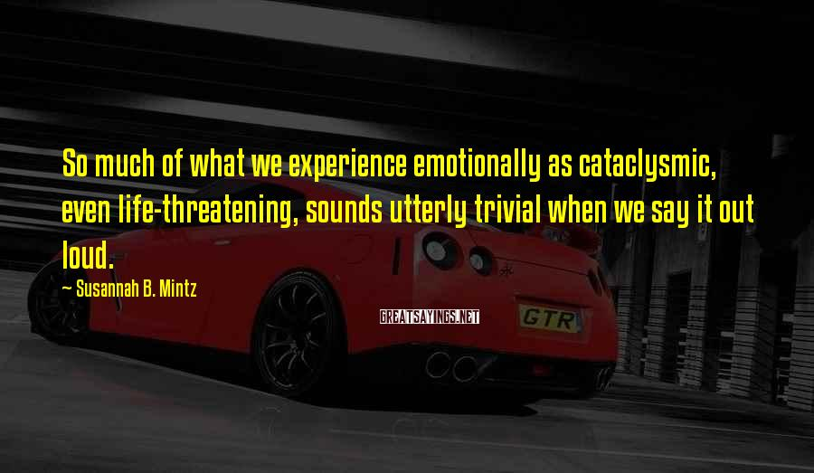 Susannah B. Mintz Sayings: So much of what we experience emotionally as cataclysmic, even life-threatening, sounds utterly trivial when