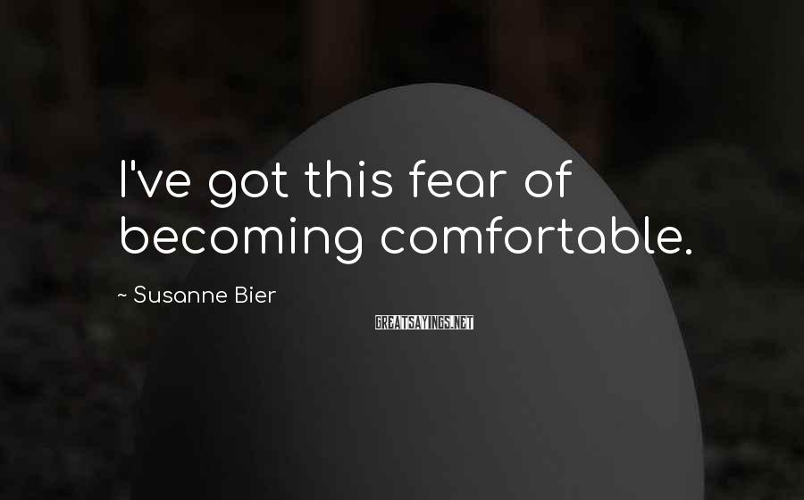 Susanne Bier Sayings: I've got this fear of becoming comfortable.