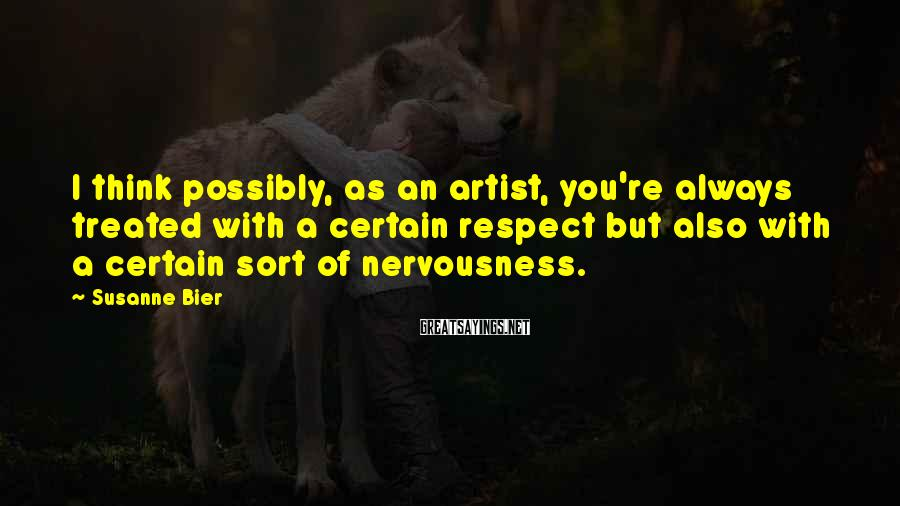 Susanne Bier Sayings: I think possibly, as an artist, you're always treated with a certain respect but also