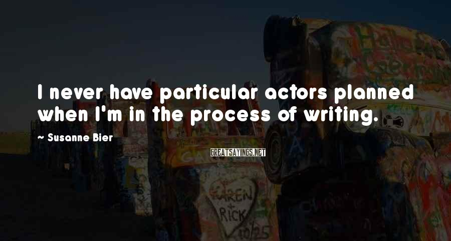 Susanne Bier Sayings: I never have particular actors planned when I'm in the process of writing.