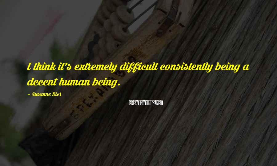 Susanne Bier Sayings: I think it's extremely difficult consistently being a decent human being.