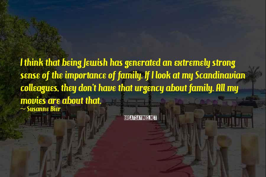 Susanne Bier Sayings: I think that being Jewish has generated an extremely strong sense of the importance of