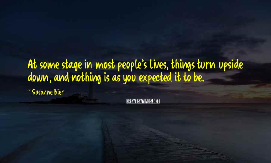 Susanne Bier Sayings: At some stage in most people's lives, things turn upside down, and nothing is as