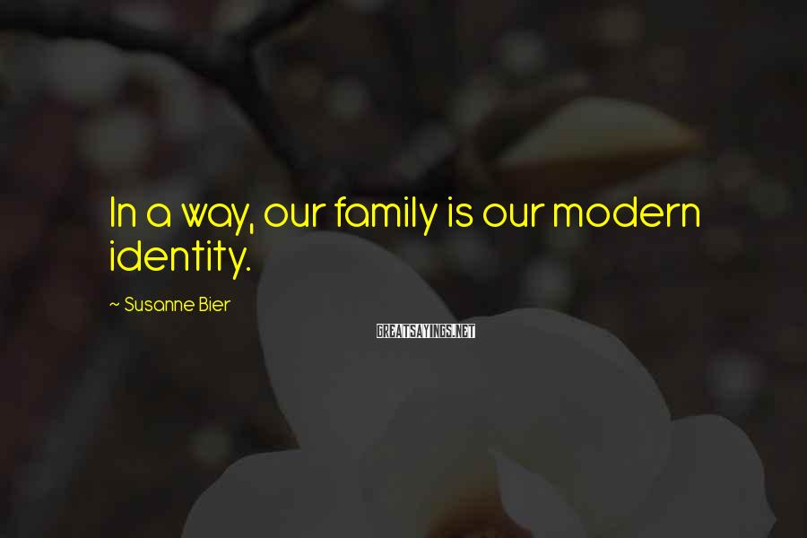 Susanne Bier Sayings: In a way, our family is our modern identity.