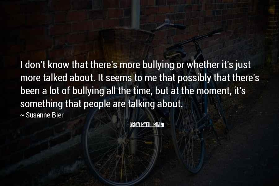 Susanne Bier Sayings: I don't know that there's more bullying or whether it's just more talked about. It
